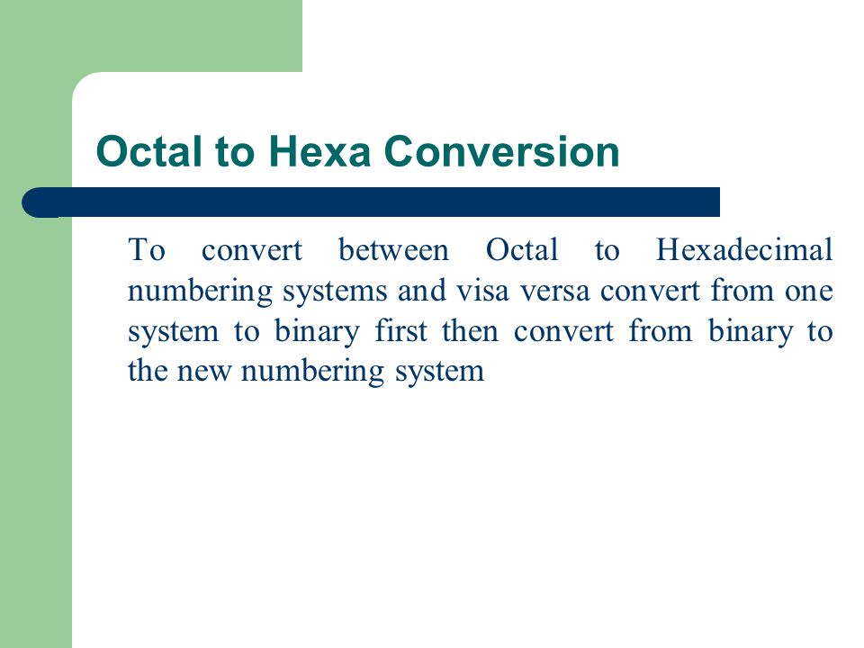 Octal to Hexa Conversion To convert between Octal to Hexadecimal numbering systems and visa versa convert from one system to binary first then convert from binary to the new numbering system
