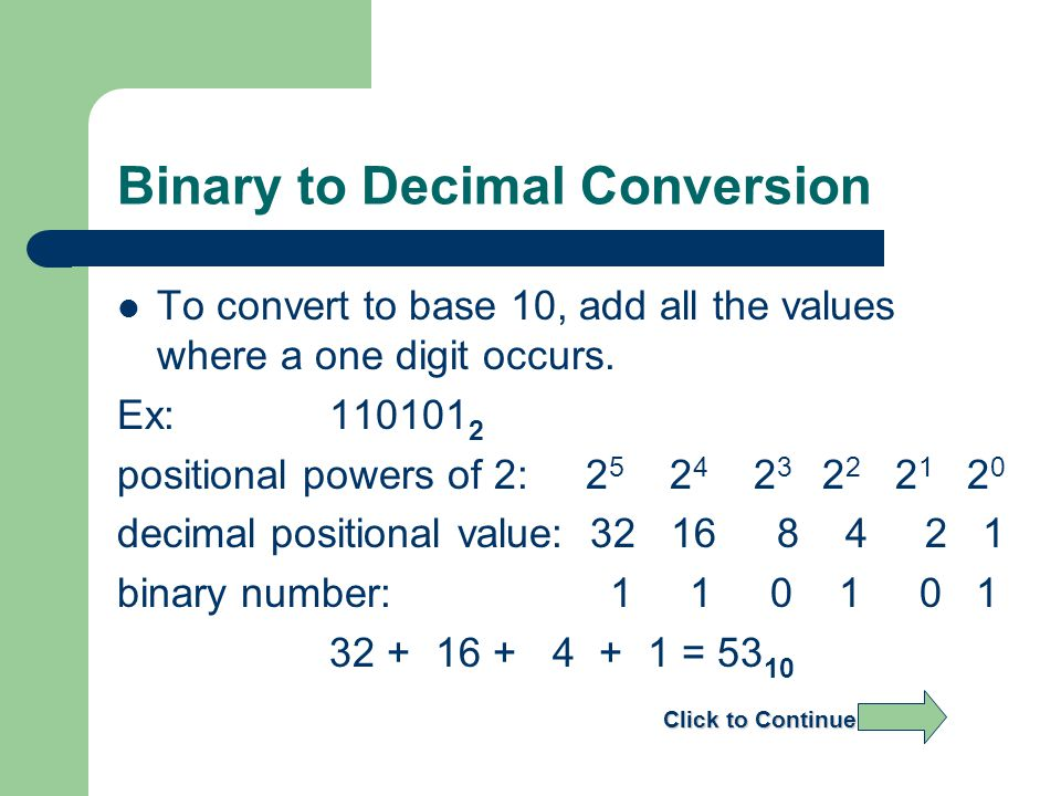 Binary to Decimal Conversion To convert to base 10, add all the values where a one digit occurs.