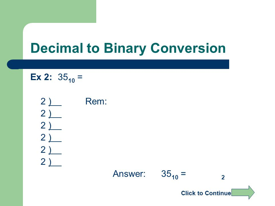 Decimal to Binary Conversion Ex 2:35 10 = 2 ) Rem: 2 ) Answer: 35 10 = 2 Click to Continue