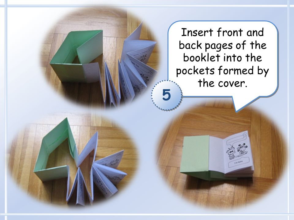 Insert front and back pages of the booklet into the pockets formed by the cover. 5 5