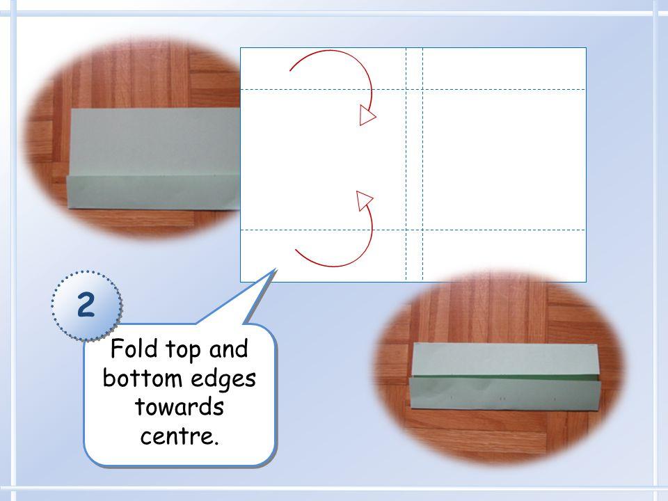 Fold top and bottom edges towards centre. 2 2