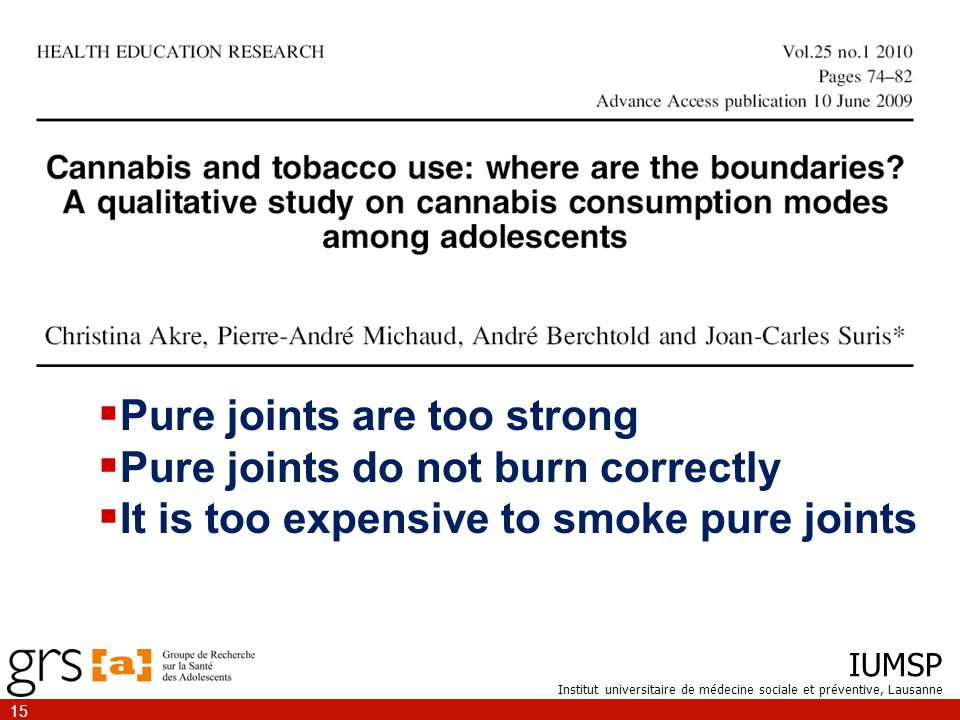IUMSP Institut universitaire de médecine sociale et préventive, Lausanne 15  Pure joints are too strong  Pure joints do not burn correctly  It is too expensive to smoke pure joints