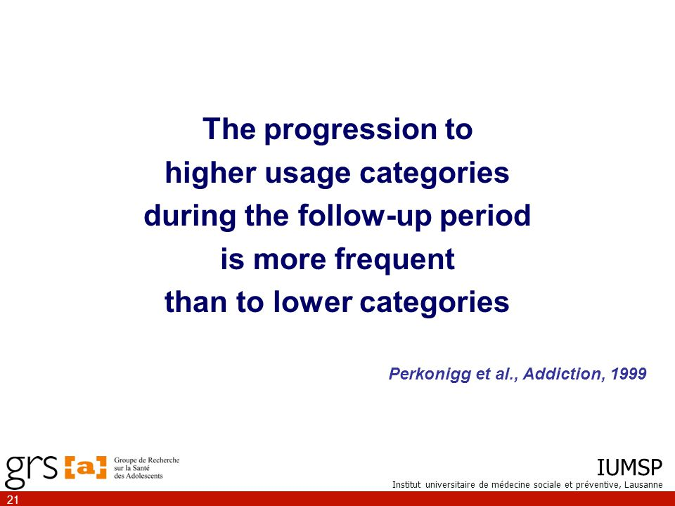 IUMSP Institut universitaire de médecine sociale et préventive, Lausanne 21 The progression to higher usage categories during the follow-up period is more frequent than to lower categories Perkonigg et al., Addiction, 1999