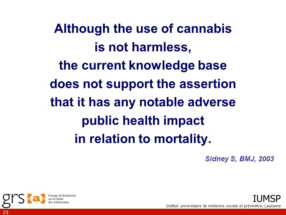 IUMSP Institut universitaire de médecine sociale et préventive, Lausanne 23 Although the use of cannabis is not harmless, the current knowledge base does not support the assertion that it has any notable adverse public health impact in relation to mortality.