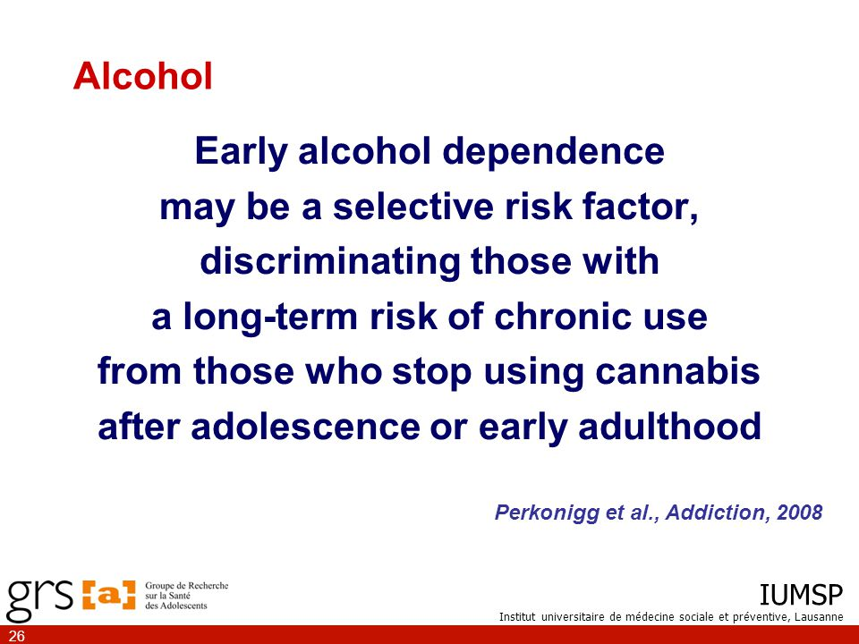 IUMSP Institut universitaire de médecine sociale et préventive, Lausanne 26 Early alcohol dependence may be a selective risk factor, discriminating those with a long-term risk of chronic use from those who stop using cannabis after adolescence or early adulthood Perkonigg et al., Addiction, 2008 Alcohol