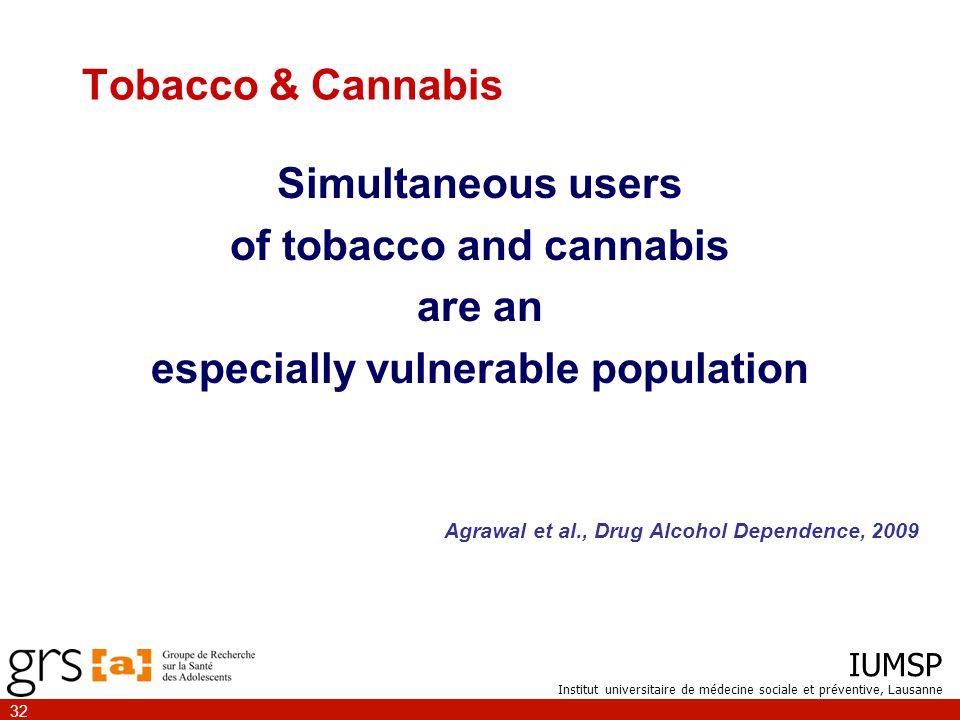 IUMSP Institut universitaire de médecine sociale et préventive, Lausanne 32 Simultaneous users of tobacco and cannabis are an especially vulnerable population Agrawal et al., Drug Alcohol Dependence, 2009 Tobacco & Cannabis