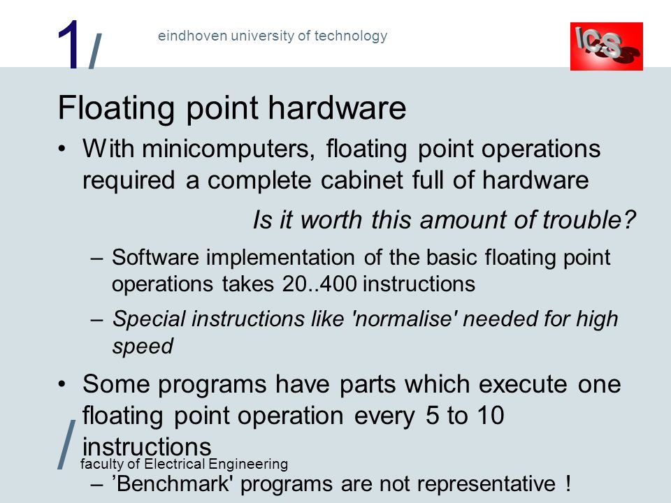 1/1/ / faculty of Electrical Engineering eindhoven university of technology Floating point hardware With minicomputers, floating point operations required a complete cabinet full of hardware Is it worth this amount of trouble.