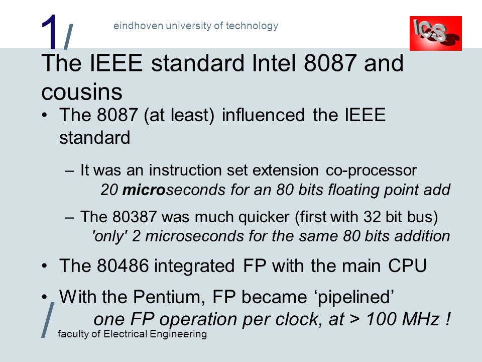 1/1/ / faculty of Electrical Engineering eindhoven university of technology The IEEE standard Intel 8087 and cousins The 8087 (at least) influenced the IEEE standard –It was an instruction set extension co-processor 20 microseconds for an 80 bits floating point add –The 80387 was much quicker (first with 32 bit bus) only 2 microseconds for the same 80 bits addition The 80486 integrated FP with the main CPU With the Pentium, FP became 'pipelined' one FP operation per clock, at > 100 MHz !