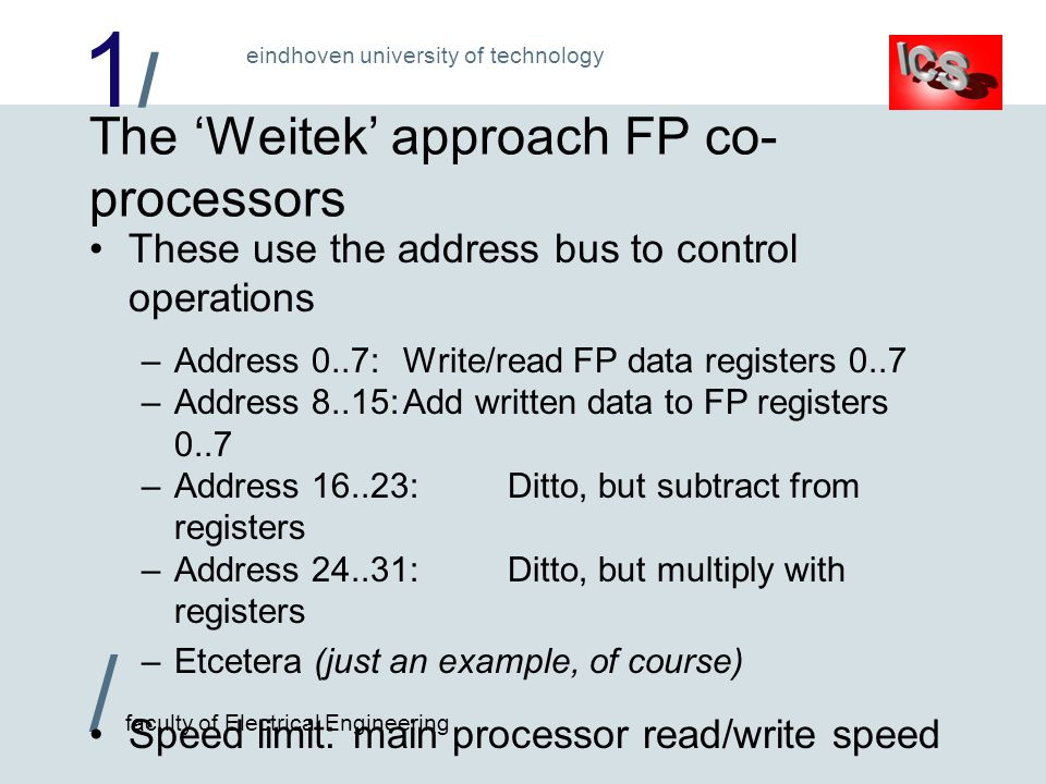 1/1/ / faculty of Electrical Engineering eindhoven university of technology The 'Weitek' approach FP co- processors These use the address bus to control operations –Address 0..7:Write/read FP data registers 0..7 –Address 8..15:Add written data to FP registers 0..7 –Address 16..23:Ditto, but subtract from registers –Address 24..31:Ditto, but multiply with registers –Etcetera (just an example, of course) Speed limit: main processor read/write speed These can interface with different main processors