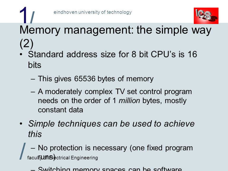 1/1/ / faculty of Electrical Engineering eindhoven university of technology Memory management: the simple way (2) Standard address size for 8 bit CPU's is 16 bits –This gives 65536 bytes of memory –A moderately complex TV set control program needs on the order of 1 million bytes, mostly constant data Simple techniques can be used to achieve this –No protection is necessary (one fixed program runs) –Switching memory spaces can be software controlled –Only the Read-Only Memory needs to be this large !