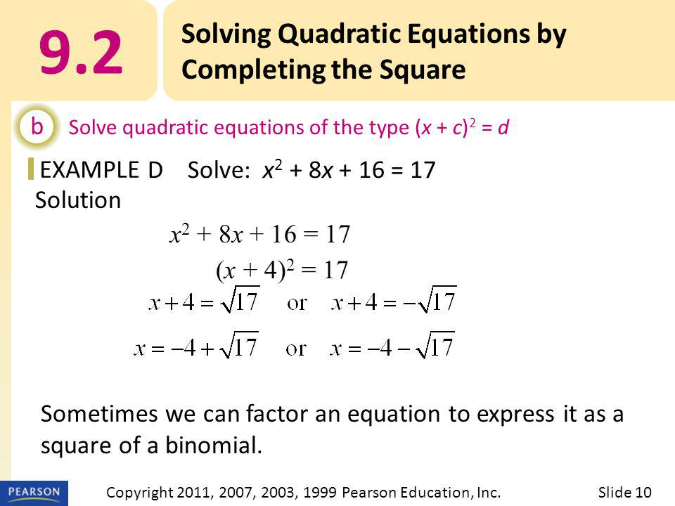 EXAMPLE Solution x 2 + 8x + 16 = 17 (x + 4) 2 = 17 Sometimes we can factor an equation to express it as a square of a binomial. 9.2 Solving Quadratic