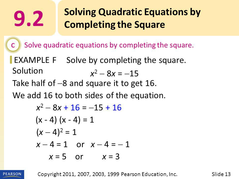 EXAMPLE Solution Take half of  8 and square it to get 16. We add 16 to both sides of the equation. x 2  8x + 16 =  15 + 16 (x - 4) (x - 4) = 1 (x 