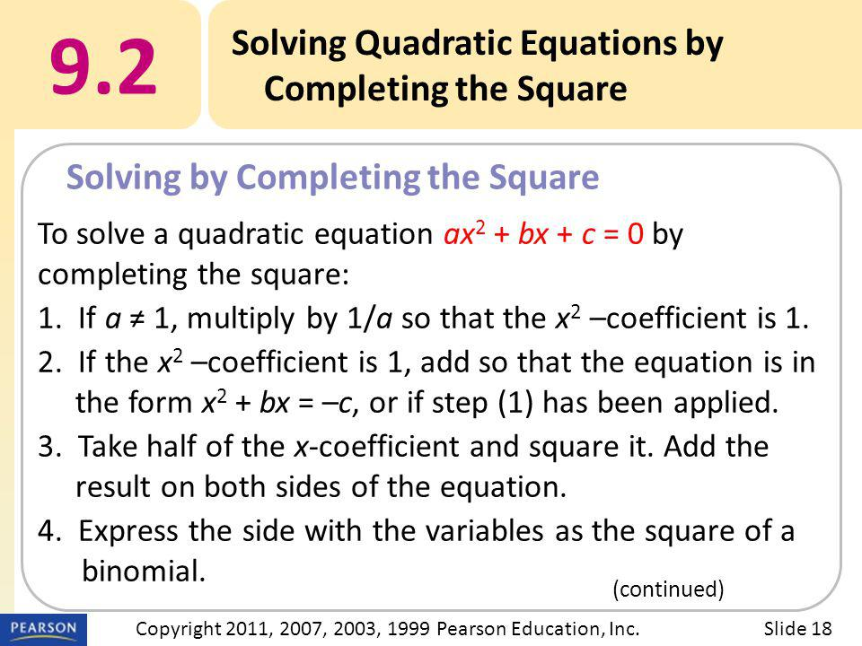 To solve a quadratic equation ax 2 + bx + c = 0 by completing the square: 1. If a ≠ 1, multiply by 1/a so that the x 2 –coefficient is 1. 2. If the x