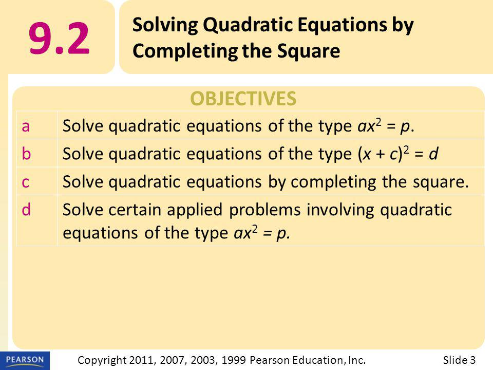 OBJECTIVES 9.2 Solving Quadratic Equations by Completing the Square Slide 3Copyright 2011, 2007, 2003, 1999 Pearson Education, Inc. aSolve quadratic e