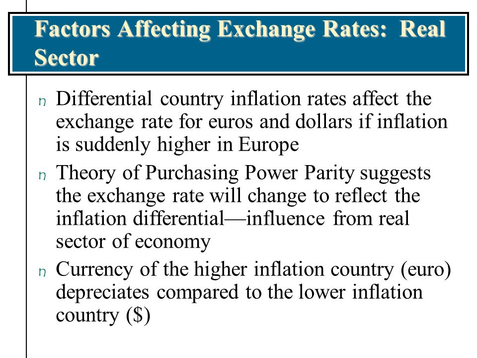 Factors Affecting Exchange Rates: Real Sector n Differential country inflation rates affect the exchange rate for euros and dollars if inflation is su
