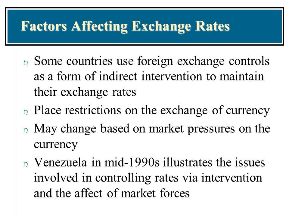 Factors Affecting Exchange Rates n Some countries use foreign exchange controls as a form of indirect intervention to maintain their exchange rates n