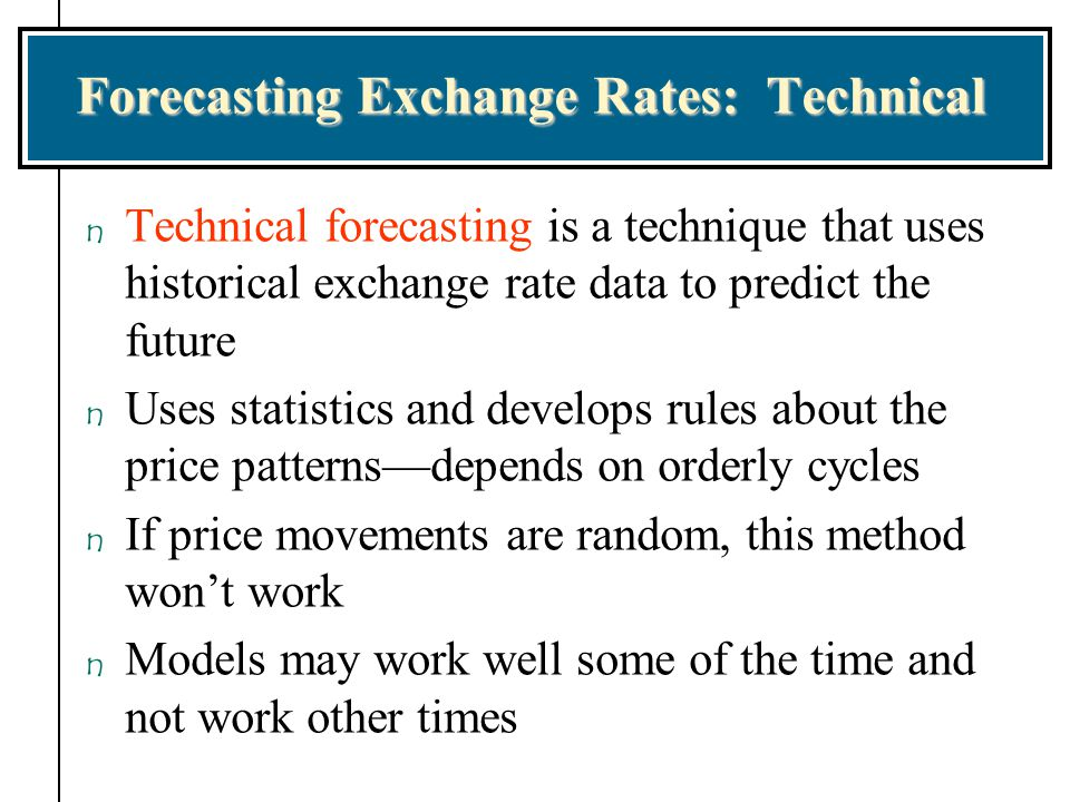 Forecasting Exchange Rates: Technical n Technical forecasting is a technique that uses historical exchange rate data to predict the future n Uses stat