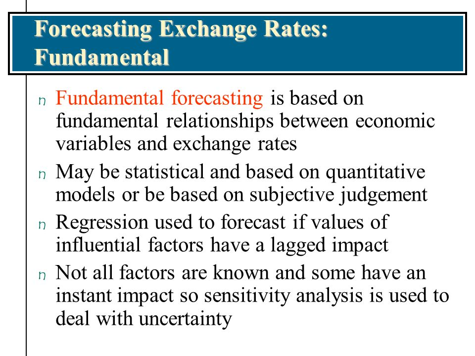 Forecasting Exchange Rates: Fundamental n Fundamental forecasting is based on fundamental relationships between economic variables and exchange rates