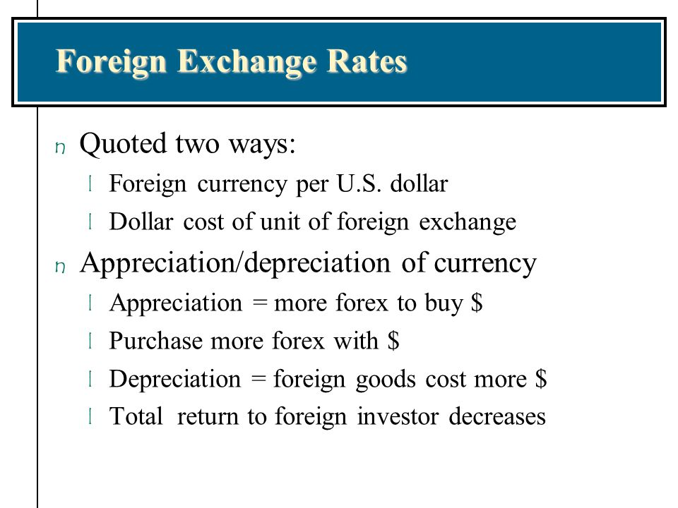 Background on Foreign Exchange Markets n Exchange rate quotations are available in the financial press and on the Internet with spot exchange rate quotes for immediate delivery n Forward exchange rate is for delivery at some specified future point in time n Forward premium is the percent annualized appreciation of a currency n Forward discount is the percent annualized depreciation of a currency