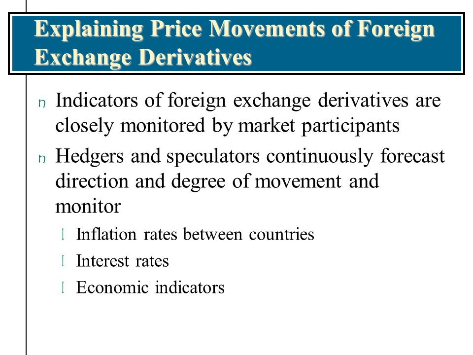 Explaining Price Movements of Foreign Exchange Derivatives n Indicators of foreign exchange derivatives are closely monitored by market participants n
