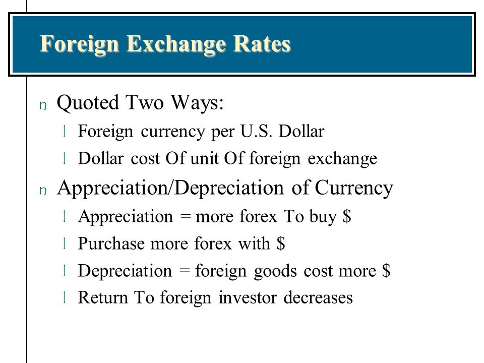 Foreign Exchange Rates n Quoted Two Ways: l Foreign currency per U.S. Dollar l Dollar cost Of unit Of foreign exchange n Appreciation/Depreciation of