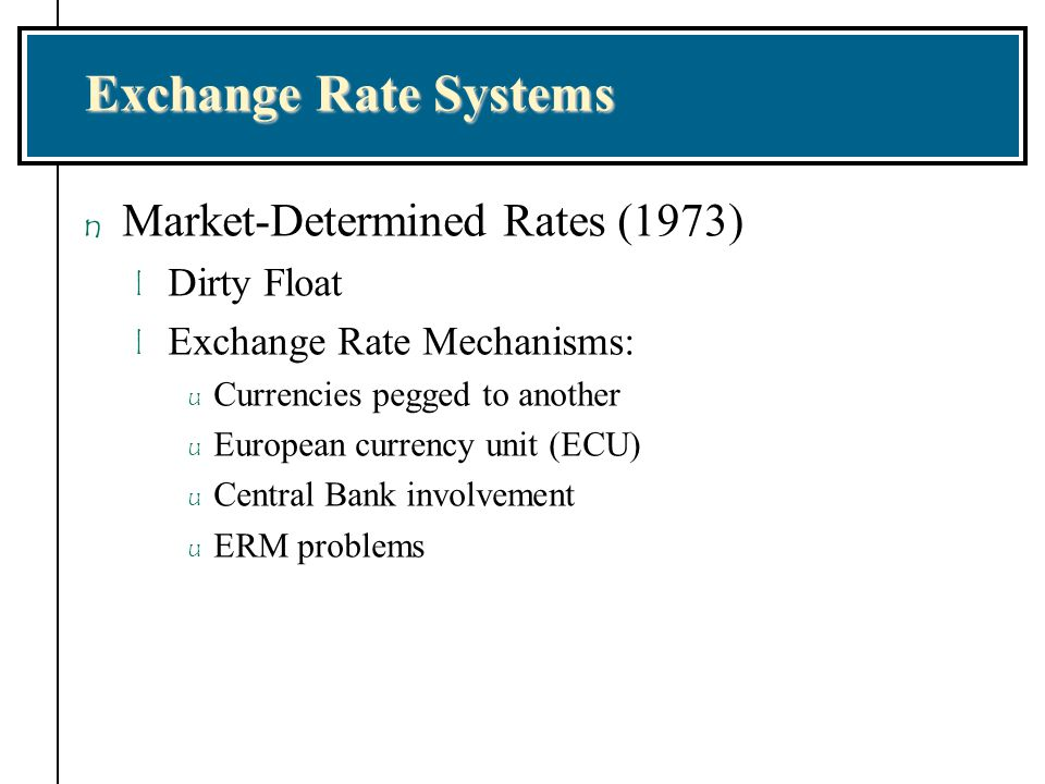 Exchange Rate Systems n Market-Determined Rates (1973) l Dirty Float l Exchange Rate Mechanisms: u Currencies pegged to another u European currency un
