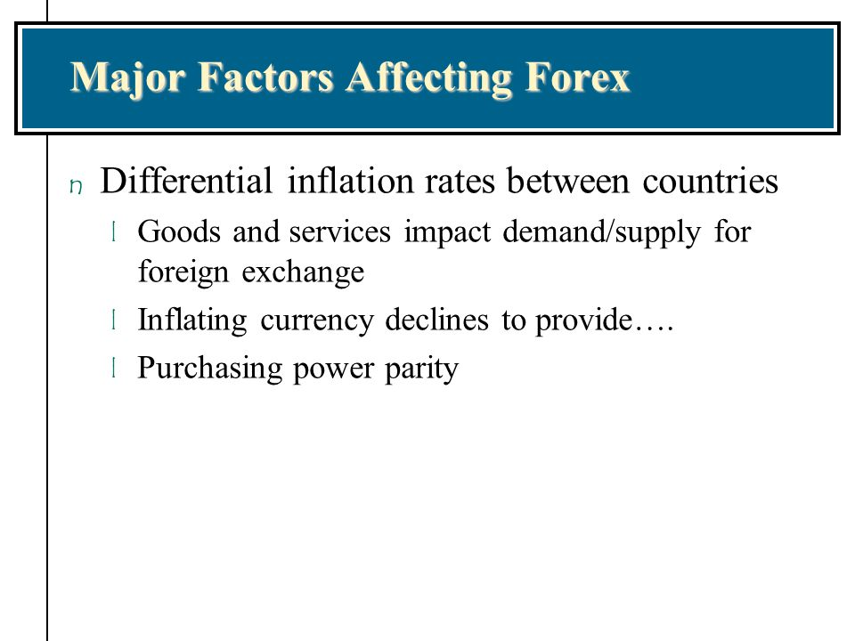 Major Factors Affecting Forex n Differential inflation rates between countries l Goods and services impact demand/supply for foreign exchange l Inflat