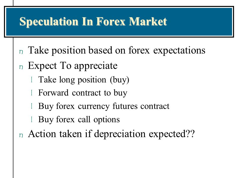 Speculation In Forex Market n Take position based on forex expectations n Expect To appreciate l Take long position (buy) l Forward contract to buy l