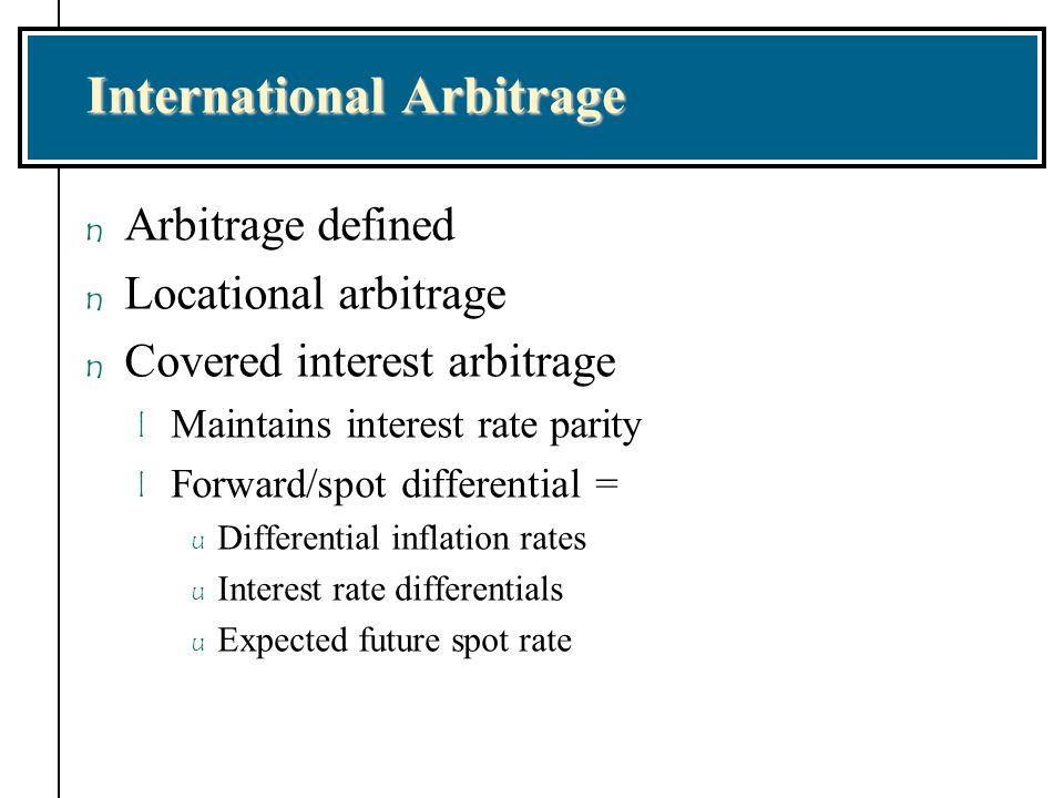 International Arbitrage n Arbitrage defined n Locational arbitrage n Covered interest arbitrage l Maintains interest rate parity l Forward/spot differ