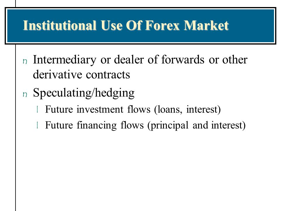 Institutional Use Of Forex Market n Intermediary or dealer of forwards or other derivative contracts n Speculating/hedging l Future investment flows (