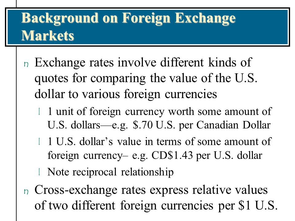 Background on Foreign Exchange Markets n Cross-exchange rates are foreign exchange rates of two currencies relative to a currency.