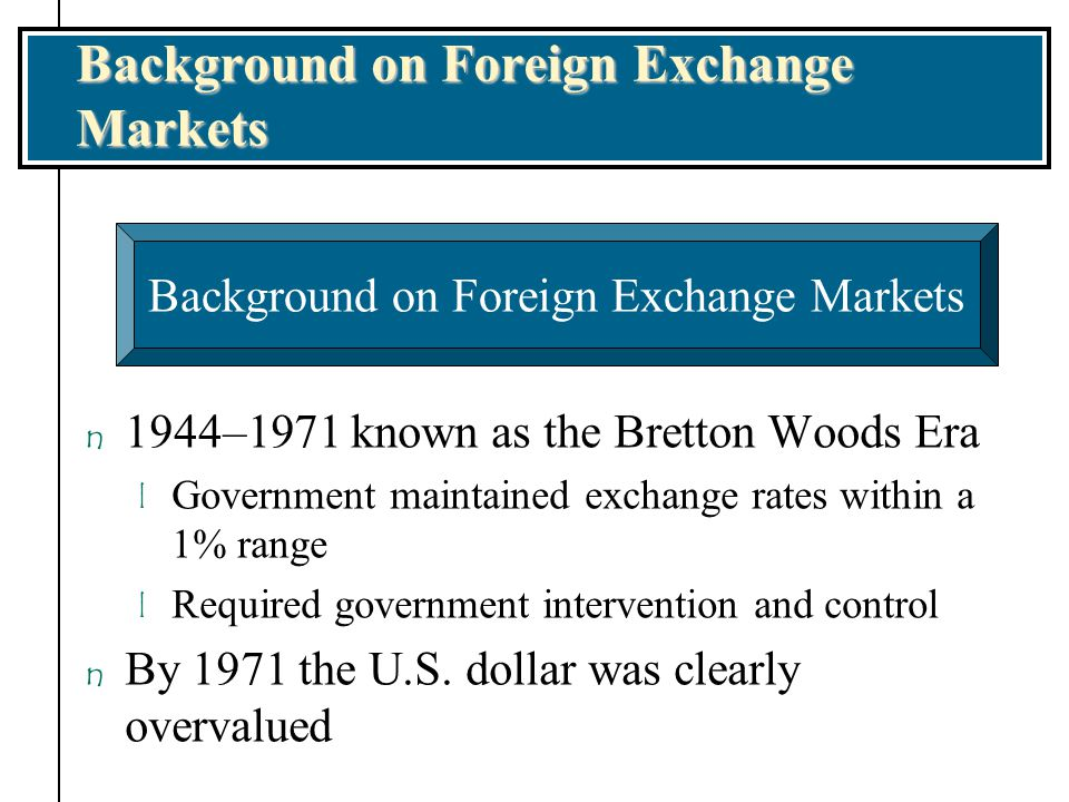 n Smithsonian Agreement (1971) among major countries allowed dollar devaluation and widened boundaries around set values for each currency n No formal agreements since 1973 to fix exchange rates for major currencies l Freely floating exchange rates involve values set by the market without government intervention l Dirty float involves some government intervention