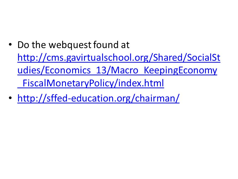 Do the webquest found at http://cms.gavirtualschool.org/Shared/SocialSt udies/Economics_13/Macro_KeepingEconomy _FiscalMonetaryPolicy/index.html http://cms.gavirtualschool.org/Shared/SocialSt udies/Economics_13/Macro_KeepingEconomy _FiscalMonetaryPolicy/index.html http://sffed-education.org/chairman/