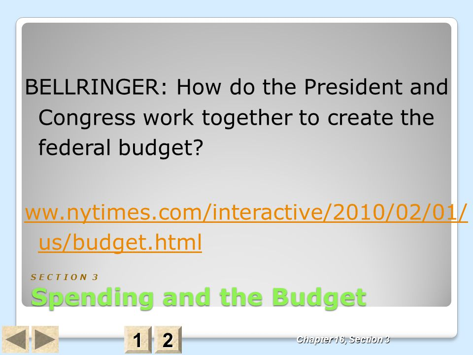 Chapter 16, Section 3 Spending and the Budget S E C T I O N 3 Spending and the Budget BELLRINGER: How do the President and Congress work together to c