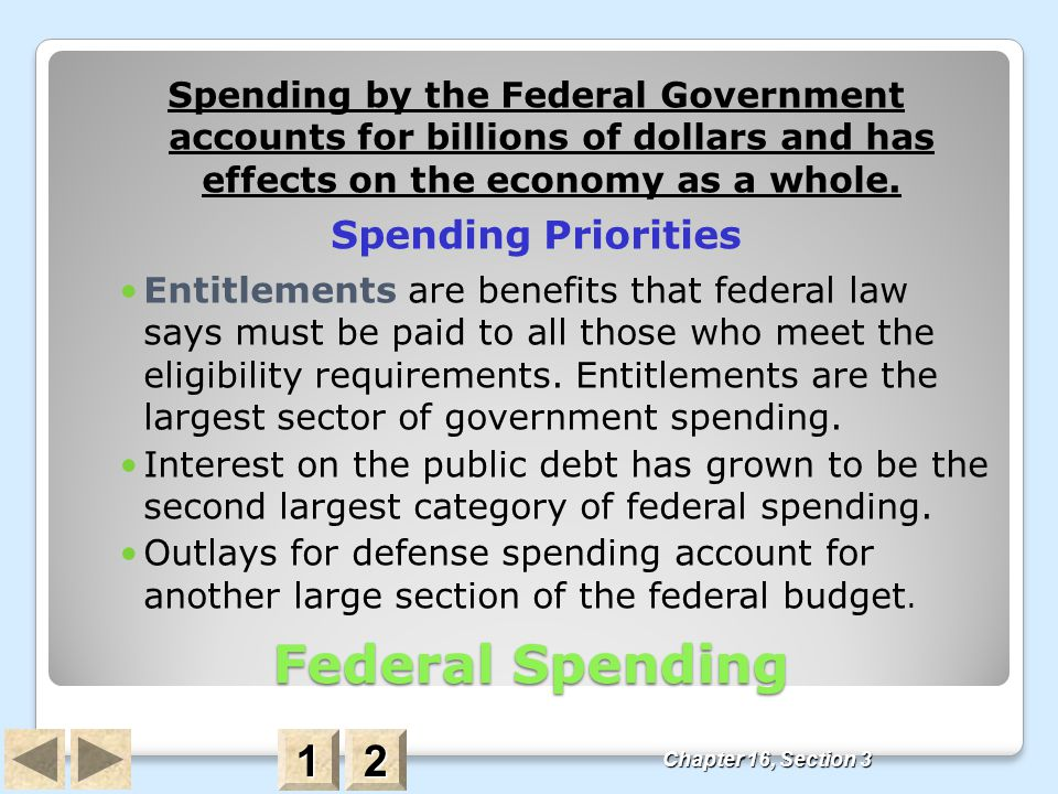 Federal Spending Spending by the Federal Government accounts for billions of dollars and has effects on the economy as a whole. Spending Priorities En