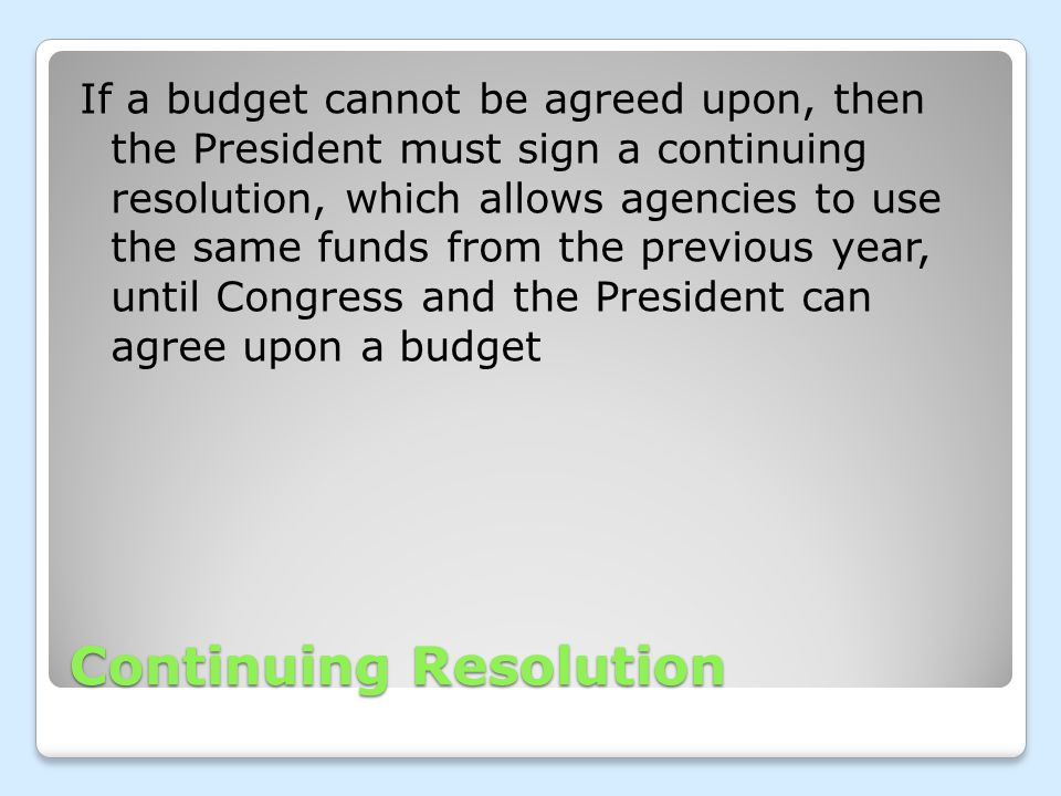 Continuing Resolution If a budget cannot be agreed upon, then the President must sign a continuing resolution, which allows agencies to use the same f
