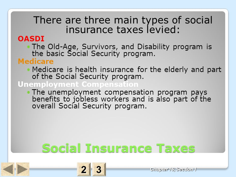 Social Insurance Taxes There are three main types of social insurance taxes levied: OASDI The Old-Age, Survivors, and Disability program is the basic