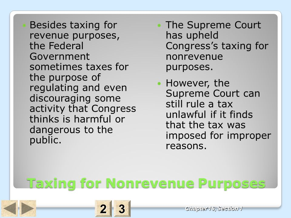 Taxing for Nonrevenue Purposes Besides taxing for revenue purposes, the Federal Government sometimes taxes for the purpose of regulating and even disc