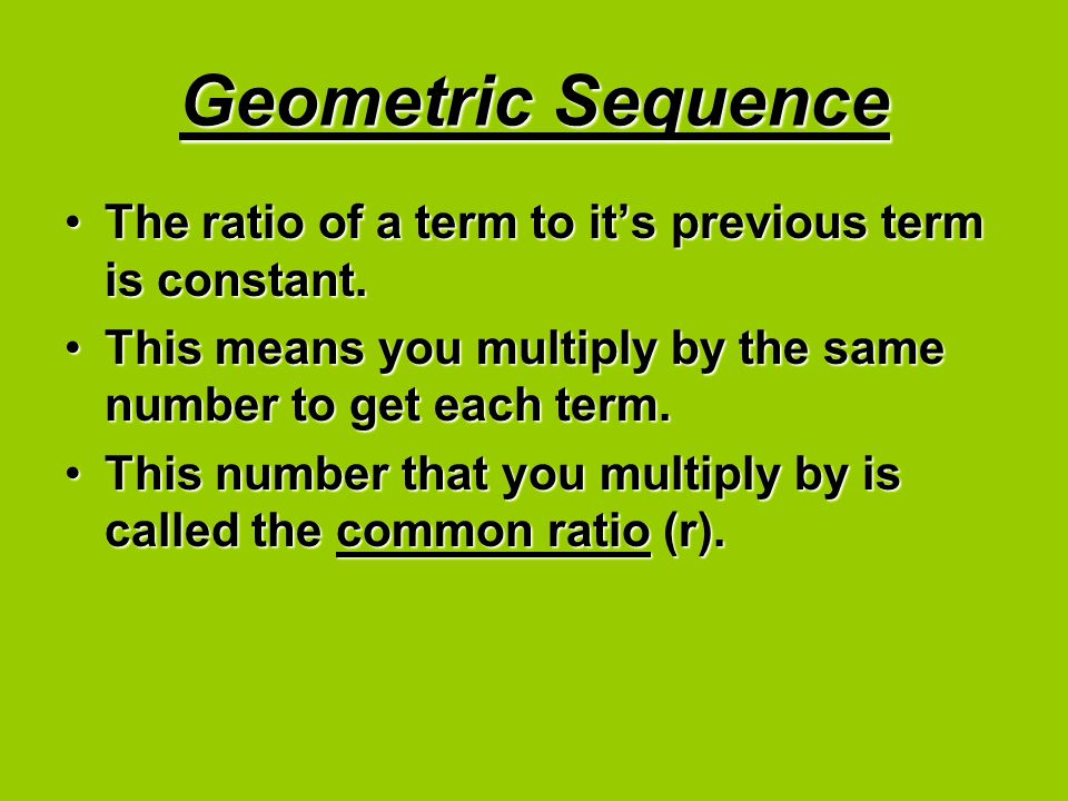 Geometric Sequence The ratio of a term to it's previous term is constant.The ratio of a term to it's previous term is constant. This means you multipl