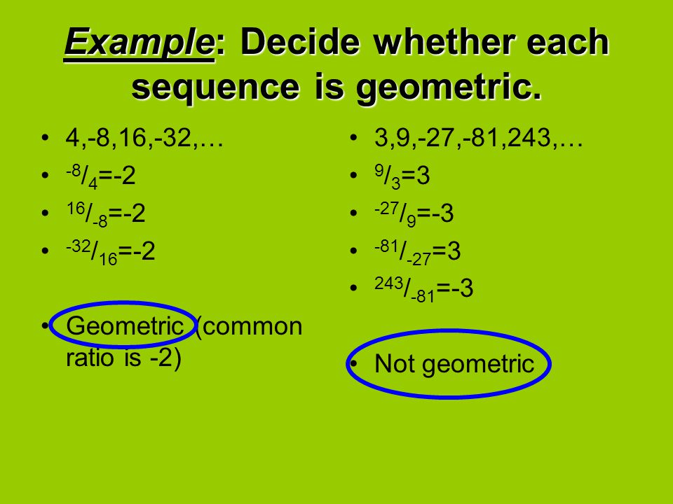 Example: Decide whether each sequence is geometric. 4,-8,16,-32,… -8 / 4 =-2 16 / -8 =-2 -32 / 16 =-2 Geometric (common ratio is -2) 3,9,-27,-81,243,…