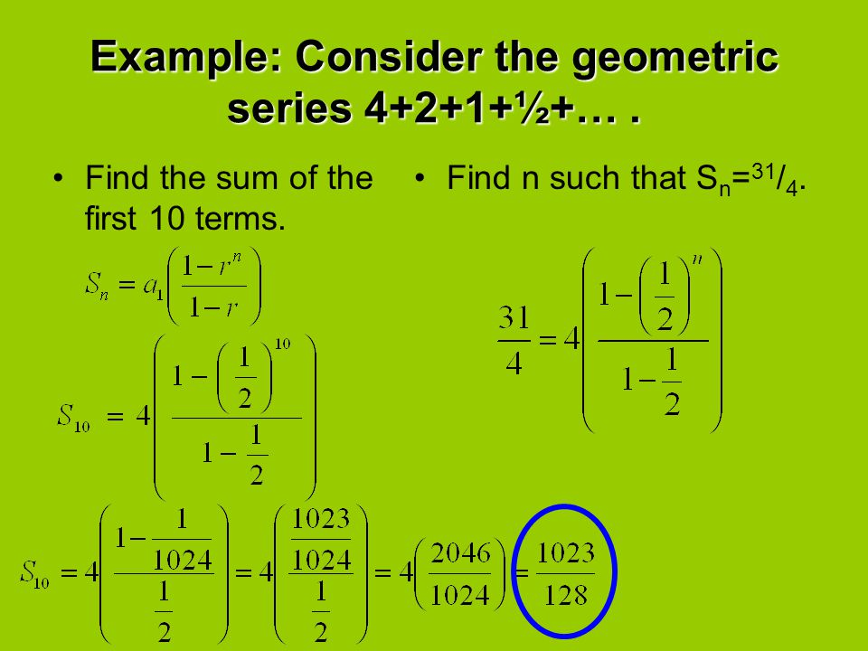 Example: Consider the geometric series 4+2+1+½+….Find the sum of the first 10 terms.