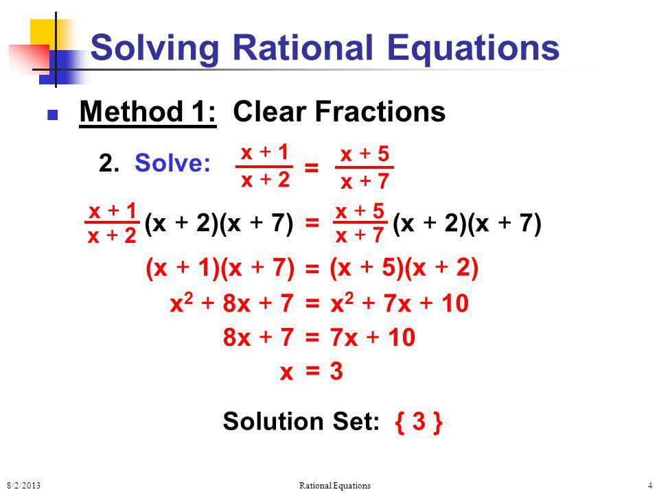8/2/2013Rational Equations4 Method 1: Clear Fractions 2. Solve: Solving Rational Equations = x + 1 x + 2 x + 5 x + 7 (x + 2)(x + 7) = x + 5 x + 7 x +