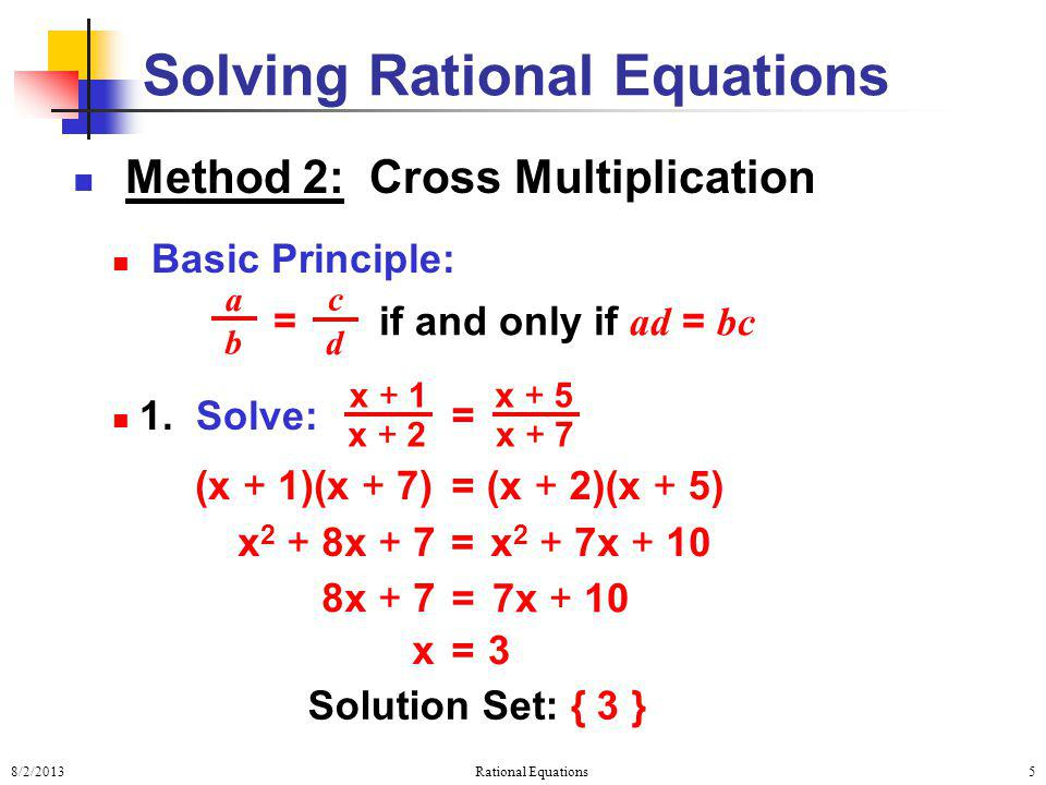 8/2/2013Rational Equations5 Method 2: Cross Multiplication Basic Principle: 1. Solve: Solving Rational Equations = a b c d if and only if ad = bc = x