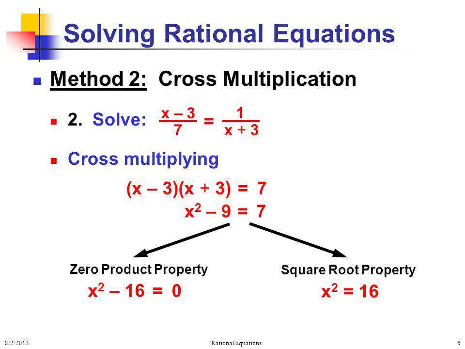 8/2/2013Rational Equations6 Method 2: Cross Multiplication 2. Solve: Cross multiplying Solving Rational Equations = x – 3 7 1 x + 3 7 = (x – 3)(x + 3)