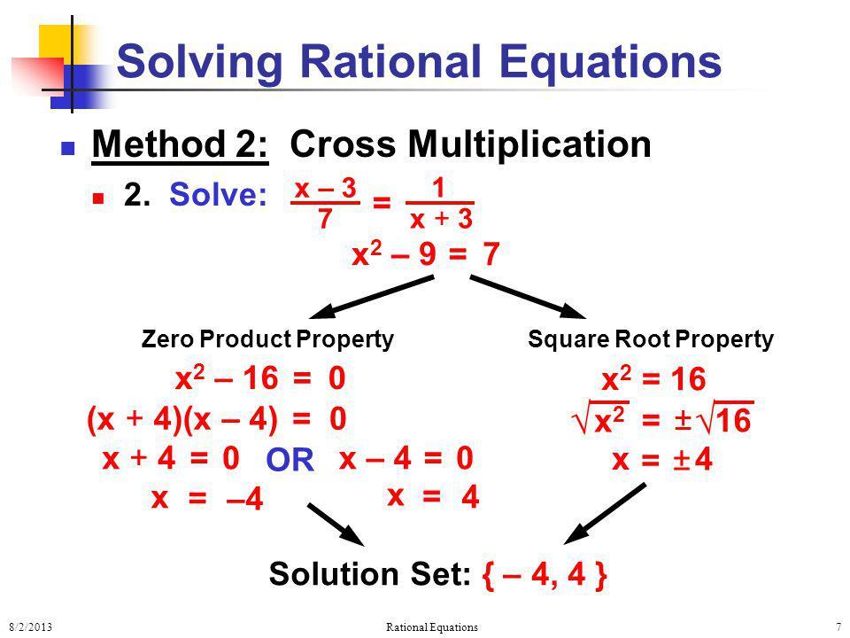 8/2/2013Rational Equations7 Method 2: Cross Multiplication 2. Solve: Solving Rational Equations 0 = (x + 4)(x – 4) 0 = x + 4 0 = x – 4 OR –4 = x 4 = x