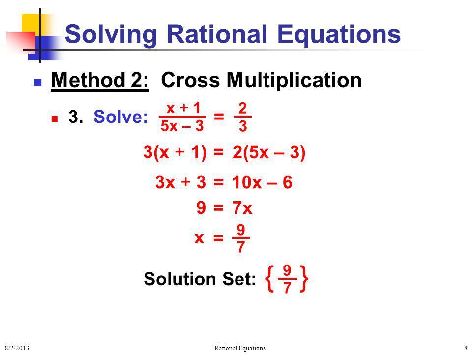 8/2/2013Rational Equations8 Solving Rational Equations Method 2: Cross Multiplication 3. Solve: = x + 1 5x – 3 2 3 2(5x – 3) = 3(x + 1) 10x – 6 = 3x +