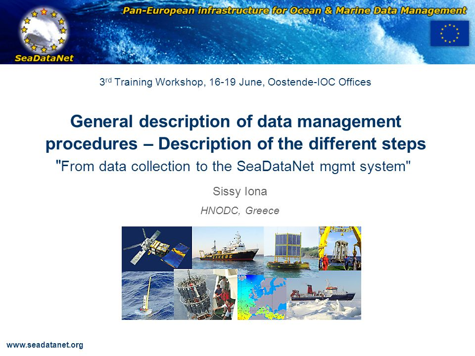 OBSERVATIONS & PRÉVISIONS CÔTIÈRES www.seadatanet.org 3 rd Training Workshop, 16-19 June, Oostende-IOC Offices General description of data management procedures – Description of the different steps From data collection to the SeaDataNet mgmt system Sissy Iona HNODC, Greece
