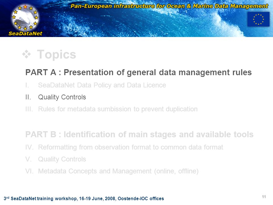 OBSERVATIONS & PRÉVISIONS CÔTIÈRES 11 3 rd SeaDataNet training workshop, 16-19 June, 2008, Oostende-IOC offices  Topics PART A : Presentation of general data management rules I.SeaDataNet Data Policy and Data Licence II.Quality Controls III.Rules for metadata sumbission to prevent duplication PART B : Identification of main stages and available tools IV.Reformatting from observation format to common data format V.Quality Controls VI.Metadata Concepts and Management (online, offline)