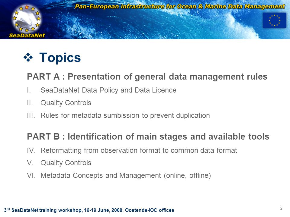 OBSERVATIONS & PRÉVISIONS CÔTIÈRES 33 3 rd SeaDataNet training workshop, 16-19 June, 2008, Oostende-IOC offices  Topics PART A : Presentation of general data management rules I.SeaDataNet Data Policy and Data Licence II.Quality Controls III.Rules for metadata sumbission to prevent duplication PART B : Identification of main stages and available tools IV.Reformatting from observation format to common data format V.Quality Controls VI.Metadata Concepts and Management (online, offline)