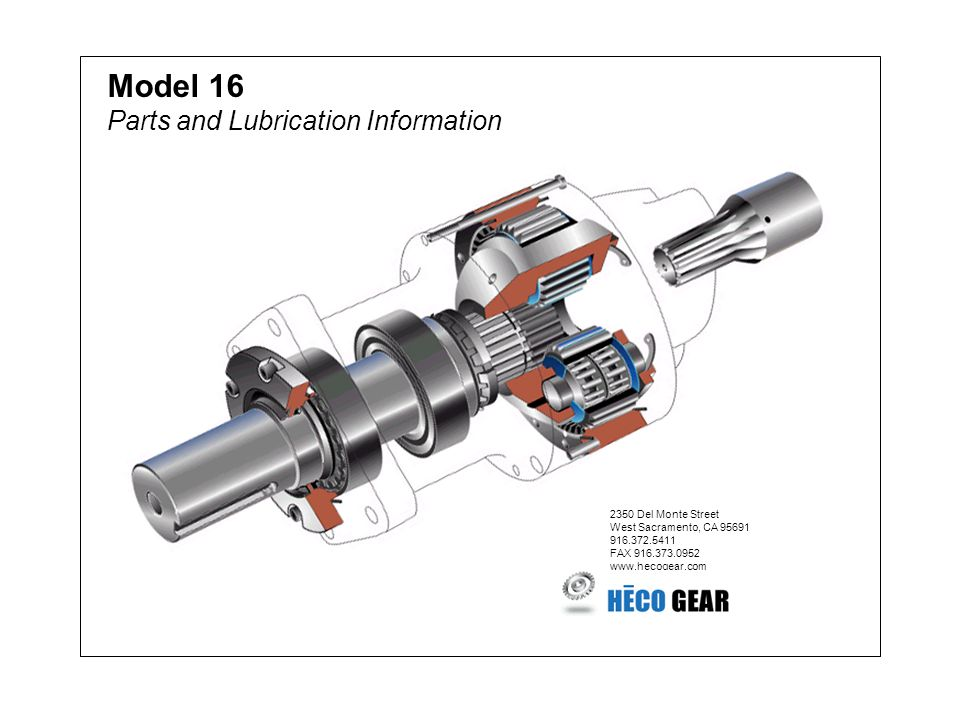 Model 16 Parts and Lubrication Information 2350 Del Monte Street West Sacramento, CA 95691 916.372.5411 FAX 916.373.0952 www.hecogear.com